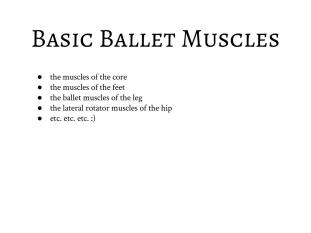 "These are the ""basic ballet muscles,"" used as stabilizers to hold joints in place throughout your entire body. These should be engaged and contracted at all times!"